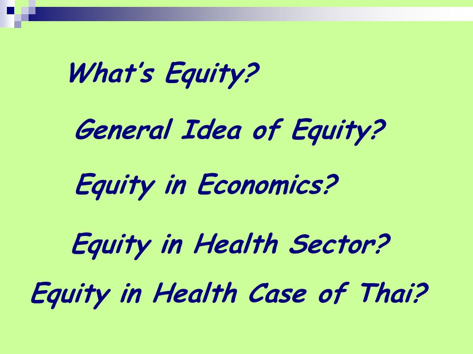 What's Equity? General Idea of Equity? Equity in Economics? Equity in Health Sector? Equity in Health Case of Thai?