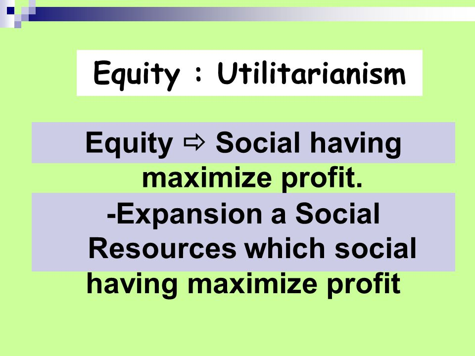 Equity : Utilitarianism -Expansion a Social Resources which social having maximize profit Equity  Social having maximize profit.