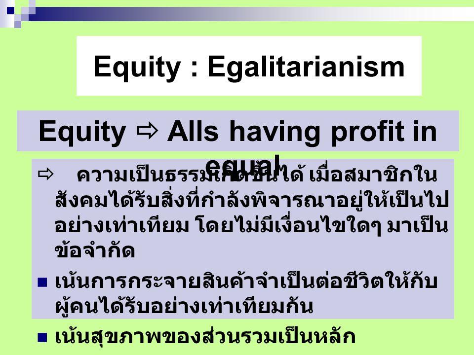 Equity : Egalitarianism  ความเป็นธรรมเกิดขึ้นได้ เมื่อสมาชิกใน สังคมได้รับสิ่งที่กำลังพิจารณาอยู่ให้เป็นไป อย่างเท่าเทียม โดยไม่มีเงื่อนไขใดๆ มาเป็น ข้อจำกัด  เน้นการกระจายสินค้าจำเป็นต่อชีวิตให้กับ ผู้คนได้รับอย่างเท่าเทียมกัน  เน้นสุขภาพของส่วนรวมเป็นหลัก Equity  Alls having profit in equal.