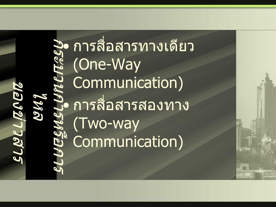 กระบวนการหรือการ ไหล ของข่าวสาร • การสื่อสารทางเดียว (One-Way Communication) • การสื่อสารสองทาง (Two-way Communication)
