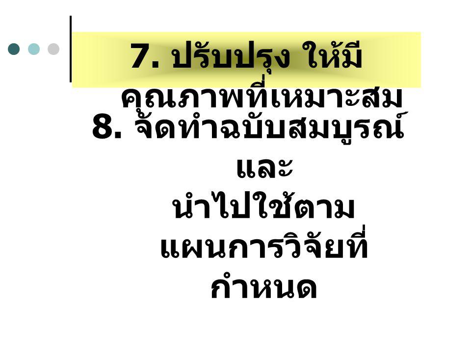 7. ปรับปรุง ให้มี คุณภาพที่เหมาะสม 8. จัดทำฉบับสมบูรณ์ และ นำไปใช้ตาม แผนการวิจัยที่ กำหนด