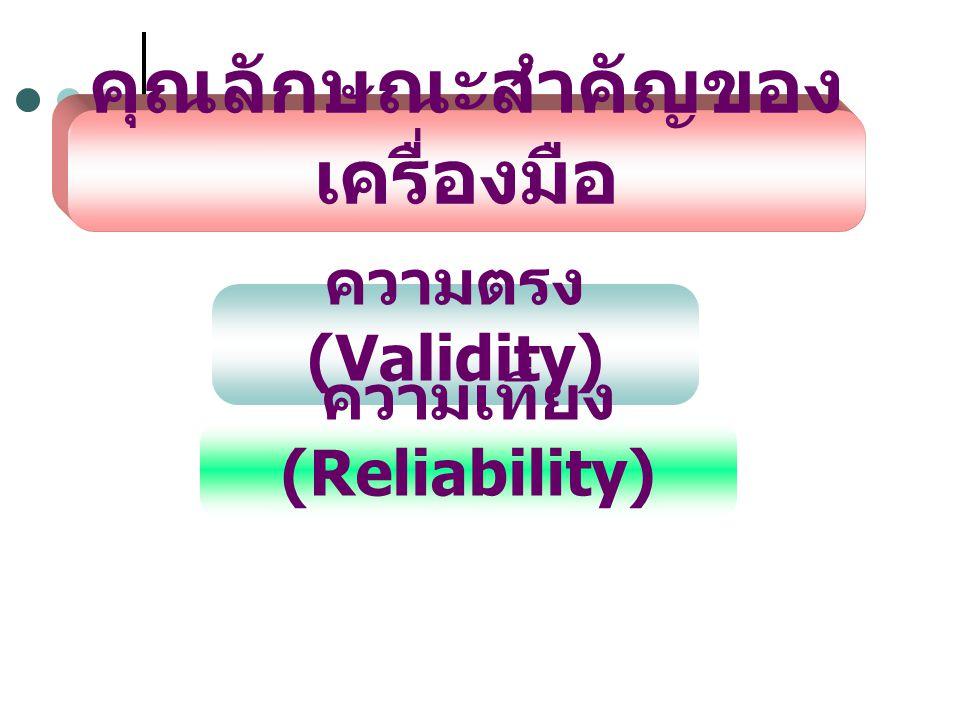 คุณลักษณะสำคัญของ เครื่องมือ ความตรง (Validity) ความเที่ยง (Reliability)