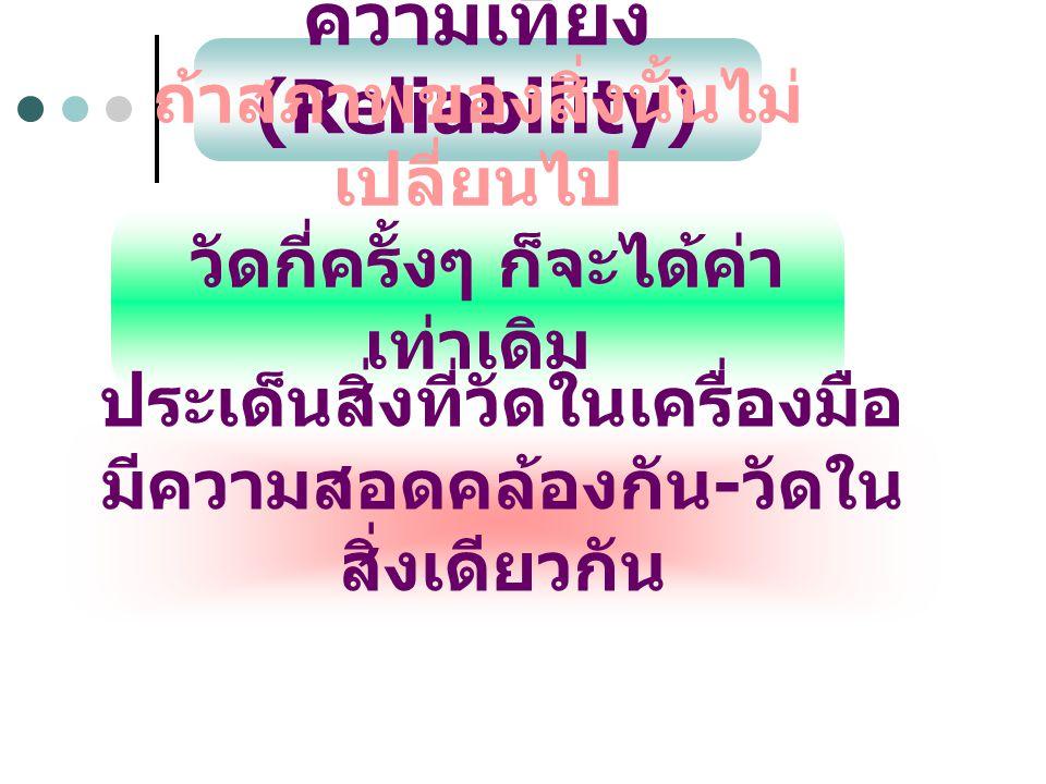 ความเที่ยง (Reliability) ถ้าสภาพของสิ่งนั้นไม่ เปลี่ยนไป วัดกี่ครั้งๆ ก็จะได้ค่า เท่าเดิม ประเด็นสิ่งที่วัดในเครื่องมือ มีความสอดคล้องกัน - วัดใน สิ่ง