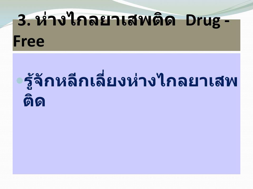 3. ห่างไกลยาเสพติด Drug - Free  รู้จักหลีกเลี่ยงห่างไกลยาเสพ ติด
