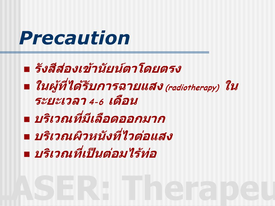 LASER: Therapeutic Precaution  รังสีส่องเข้านัยน์ตาโดยตรง  ในผู้ที่ได้รับการฉายแสง (radiotherapy) ใน ระยะเวลา 4-6 เดือน  บริเวณที่มีเลือดออกมาก  บริเวณผิวหนังที่ไวต่อแสง  บริเวณที่เป็นต่อมไร้ท่อ