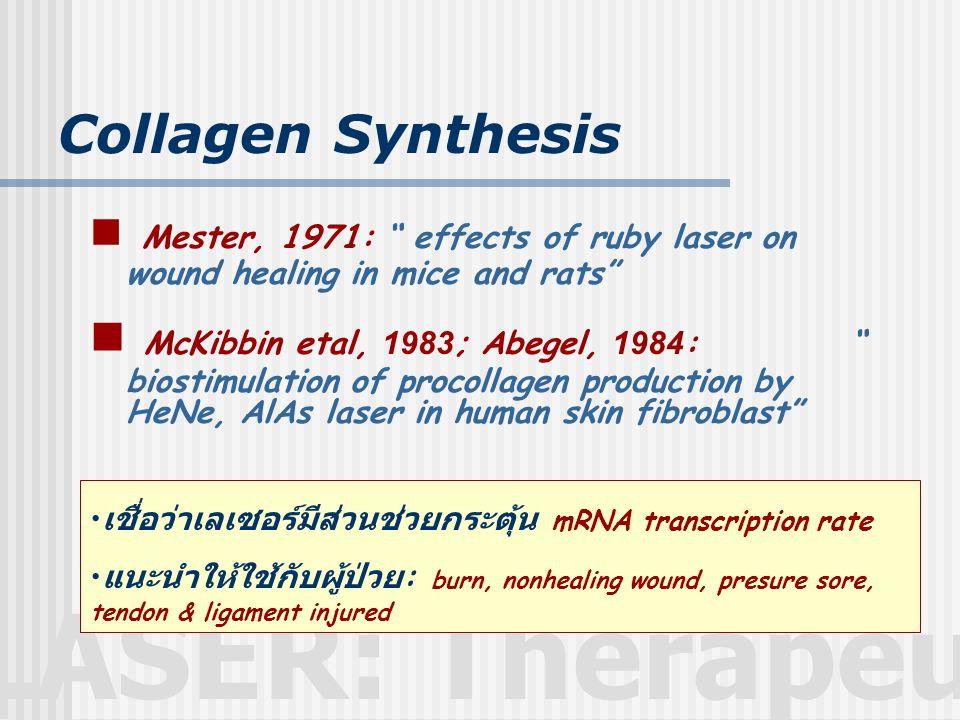 LASER: Therapeutic Collagen Synthesis  Mester, 1971: effects of ruby laser on wound healing in mice and rats  McKibbin etal, 1983; Abegel, 1984: biostimulation of procollagen production by HeNe, AlAs laser in human skin fibroblast • เชื่อว่าเลเซอร์มีส่วนช่วยกระตุ้น mRNA transcription rate • แนะนำให้ใช้กับผู้ป่วย : burn, nonhealing wound, presure sore, tendon & ligament injured