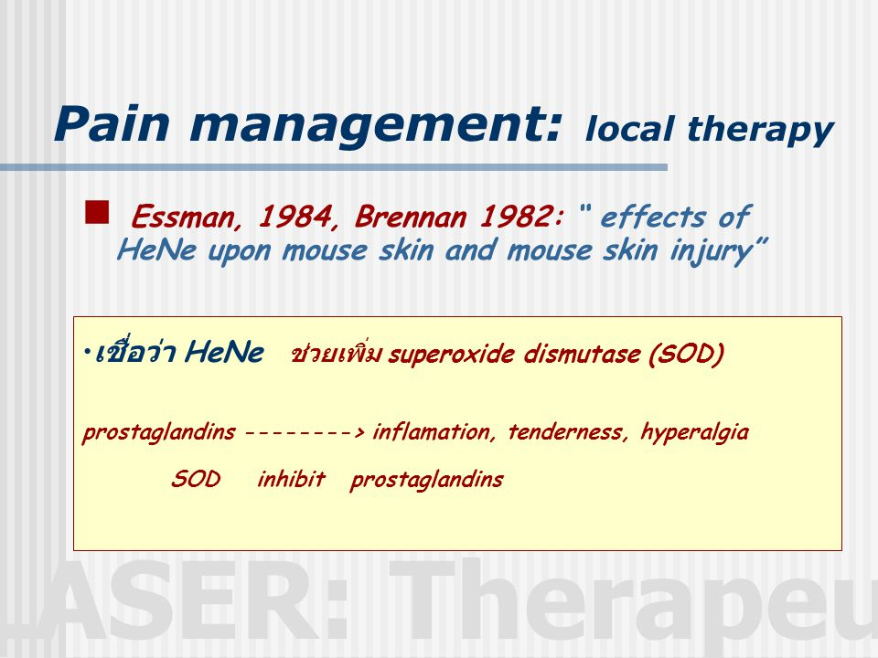 LASER: Therapeutic Pain management: local therapy  Essman, 1984, Brennan 1982: effects of HeNe upon mouse skin and mouse skin injury • เชื่อว่า HeNe ช่วยเพิ่ม superoxide dismutase (SOD) prostaglandins --------> inflamation, tenderness, hyperalgia SOD inhibit prostaglandins
