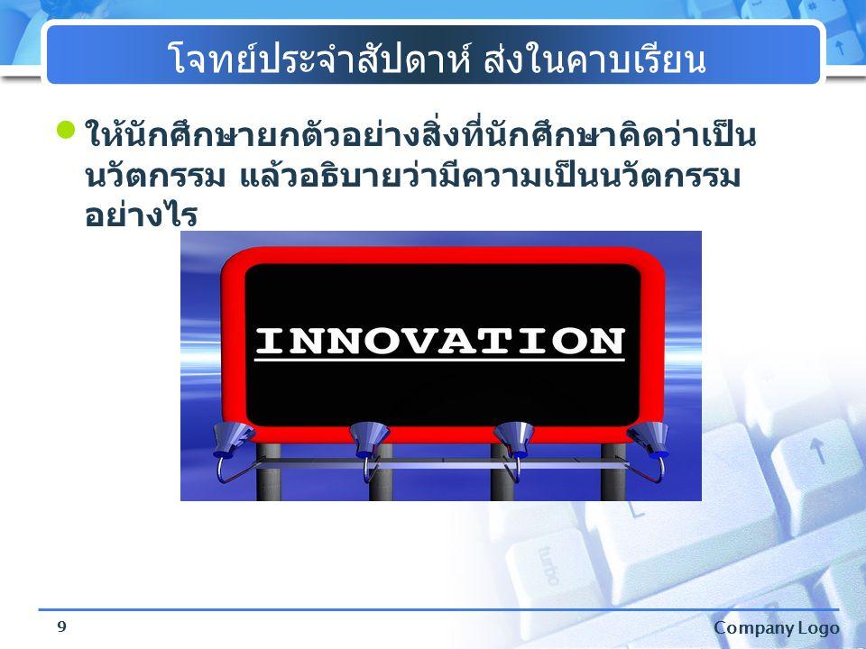 Company Logo โจทย์ประจำสัปดาห์ ส่งในคาบเรียน • ให้นักศึกษายกตัวอย่างสิ่งที่นักศึกษาคิดว่าเป็น นวัตกรรม แล้วอธิบายว่ามีความเป็นนวัตกรรม อย่างไร 9