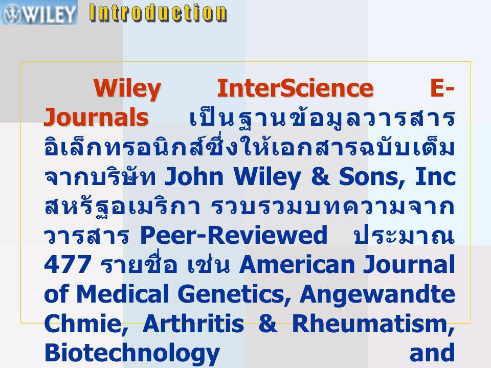 Wiley InterScience Journals Wiley InterScience E- Journals เป็นฐานข้อมูลวารสาร อิเล็กทรอนิกส์ซึ่งให้เอกสารฉบับเต็ม จากบริษัท John Wiley & Sons, Inc สหรัฐอเมริกา รวบรวมบทความจาก วารสาร Peer-Reviewed ประมาณ 477 รายชื่อ เช่น American Journal of Medical Genetics, Angewandte Chmie, Arthritis & Rheumatism, Biotechnology and Bioengineering, Enzymes, International Journal of Cancer, Journal of Applied Polymer Science ให้ข้อมูลตั้งแต่ปี 1976 - ปัจจุบัน