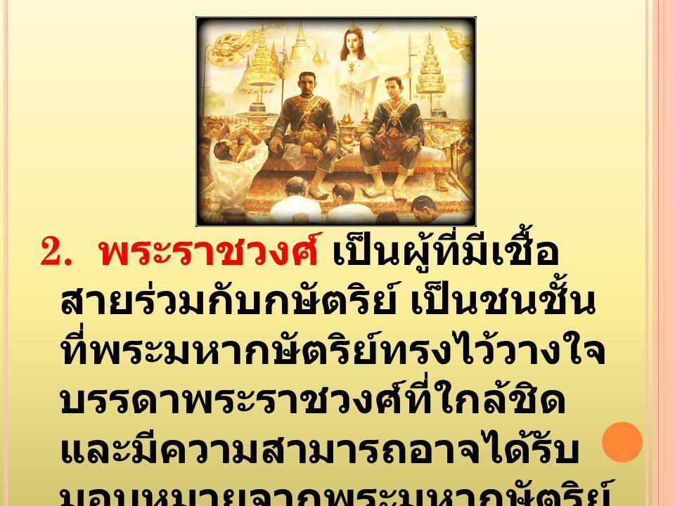 2. พระราชวงศ์ เป็นผู้ที่มีเชื้อ สายร่วมกับกษัตริย์ เป็นชนชั้น ที่พระมหากษัตริย์ทรงไว้วางใจ บรรดาพระราชวงศ์ที่ใกล้ชิด และมีความสามารถอาจได้รับ มอบหมายจ