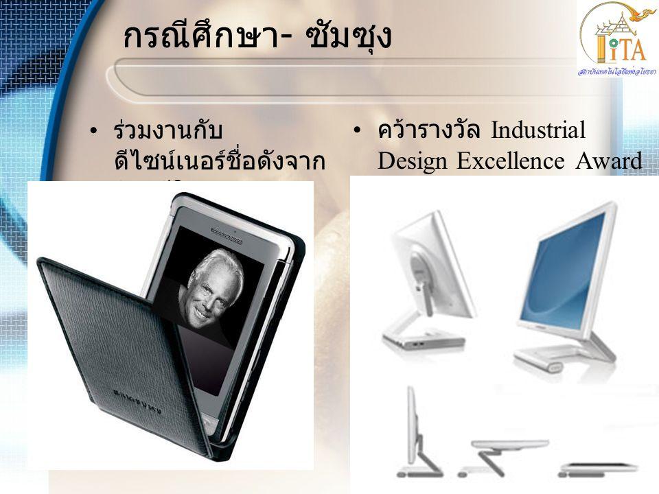 กรณีศึกษา - ซัมซุง • ร่วมงานกับ ดีไซน์เนอร์ชื่อดังจาก อิตาลีในการ ออกแบบสินค้า • คว้ารางวัล Industrial Design Excellence Award 2008