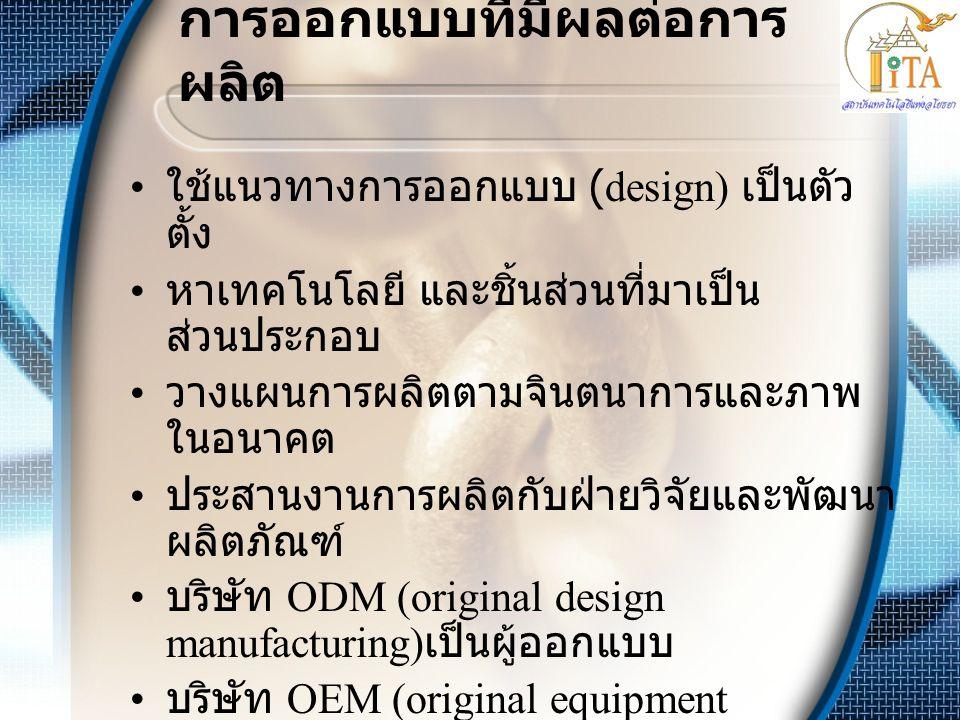 การออกแบบที่มีผลต่อการ ผลิต • ใช้แนวทางการออกแบบ (design) เป็นตัว ตั้ง • หาเทคโนโลยี และชิ้นส่วนที่มาเป็น ส่วนประกอบ • วางแผนการผลิตตามจินตนาการและภาพ