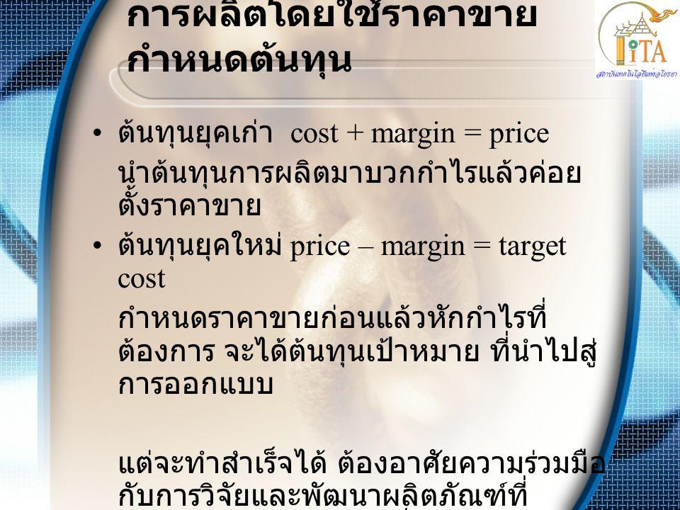 การผลิตโดยใช้ราคาขาย กำหนดต้นทุน • ต้นทุนยุคเก่า cost + margin = price นำต้นทุนการผลิตมาบวกกำไรแล้วค่อย ตั้งราคาขาย • ต้นทุนยุคใหม่ price – margin = t