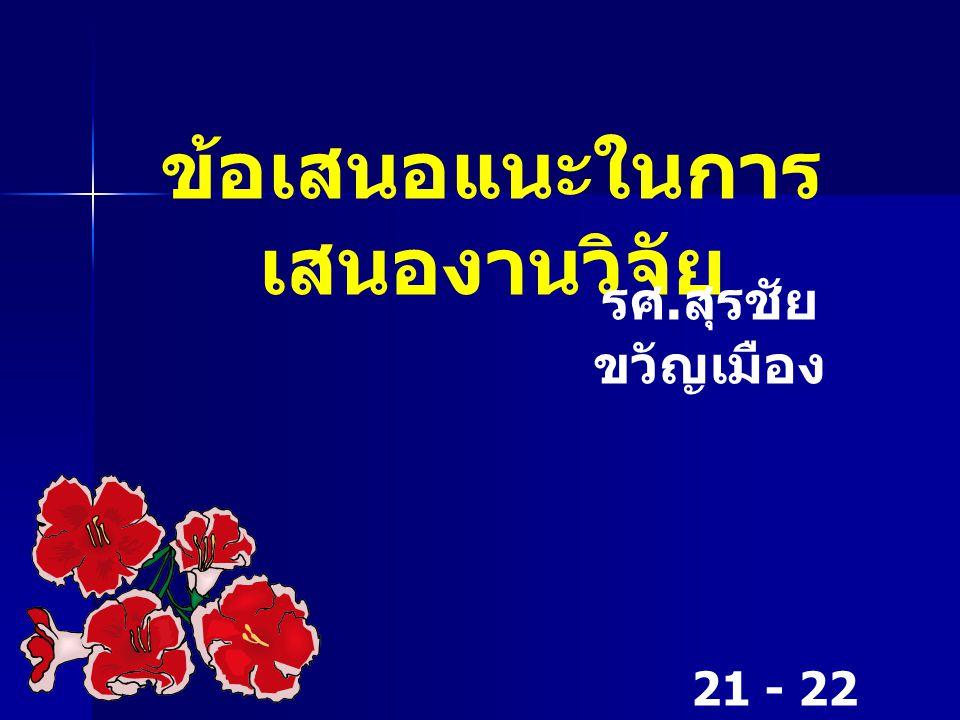 ข้อเสนอแนะในการ เสนองานวิจัย รศ. สุรชัย ขวัญเมือง 21 - 22 ธันวาคม 2549