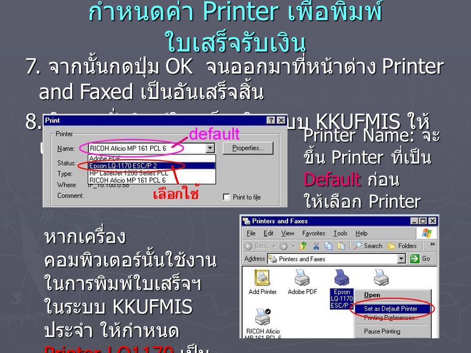 กำหนดค่า Printer เพื่อพิมพ์ ใบเสร็จรับเงิน 7. จากนั้นกดปุ่ม OK จนออกมาที่หน้าต่าง Printer and Faxed เป็นอันเสร็จสิ้น 8. ในการสั่งพิมพ์ใบเสร็จฯในระบบ K