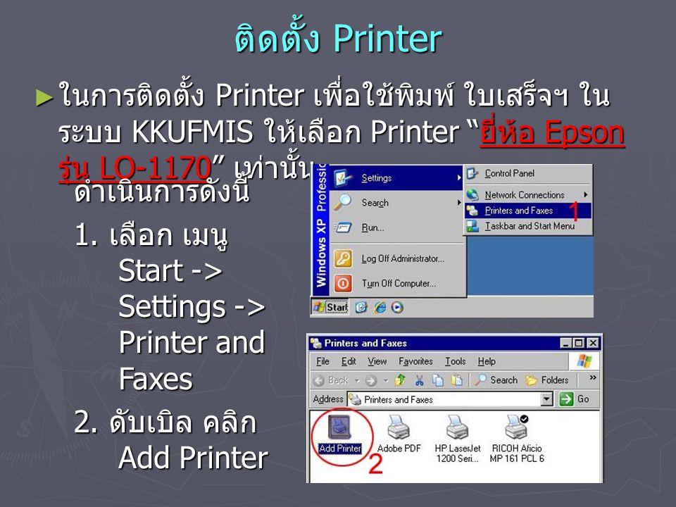 """ติดตั้ง Printer ► ในการติดตั้ง Printer เพื่อใช้พิมพ์ ใบเสร็จฯ ใน ระบบ KKUFMIS ให้เลือก Printer """" ยี่ห้อ Epson รุ่น LQ-1170"""" เท่านั้น ดำเนินการดังนี้ 1"""