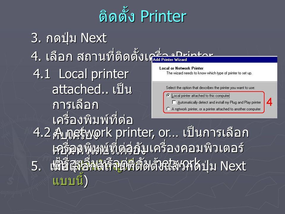 ติดตั้ง Printer 3. กดปุ่ม Next 4. เลือก สถานที่ติดตั้งเครื่อง Printer 4.1 Local printer attached.. เป็น การเลือก เครื่องพิมพ์ที่ต่อ กับเครื่อง คอมพิวเ