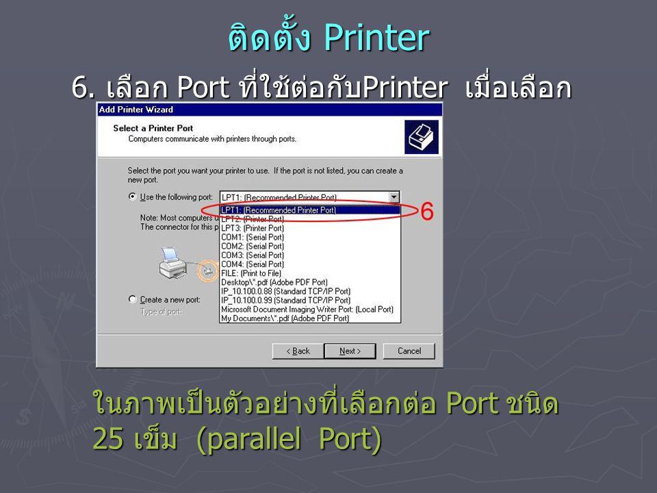 ติดตั้ง Printer 6. เลือก Port ที่ใช้ต่อกับ Printer เมื่อเลือก แล้ว กดปุ่ม Next ในภาพเป็นตัวอย่างที่เลือกต่อ Port ชนิด 25 เข็ม (parallel Port)