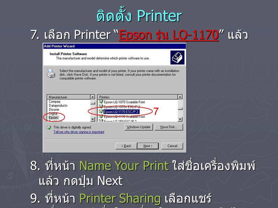"""ติดตั้ง Printer 7. เลือก Printer """"Epson รุ่น LQ-1170"""" แล้ว กดปุ่ม Next 8. ที่หน้า Name Your Print ใส่ชื่อเครื่องพิมพ์ แล้ว กดปุ่ม Next 9. ที่หน้า Prin"""