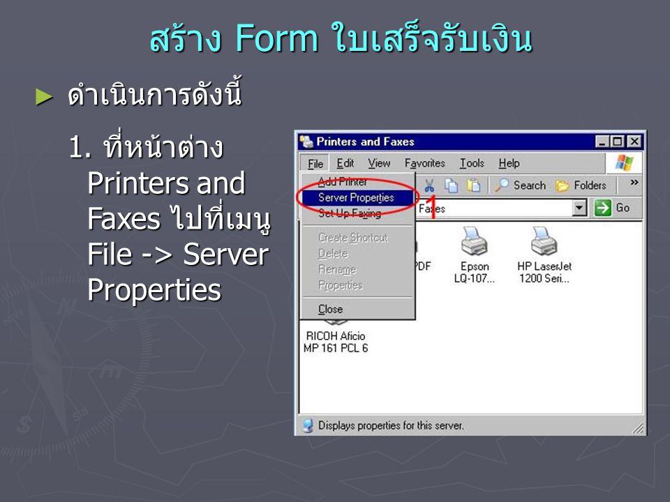 สร้าง Form ใบเสร็จรับเงิน สร้าง Form ใบเสร็จรับเงิน ► ดำเนินการดังนี้ 1. ที่หน้าต่าง Printers and Faxes ไปที่เมนู File -> Server Properties