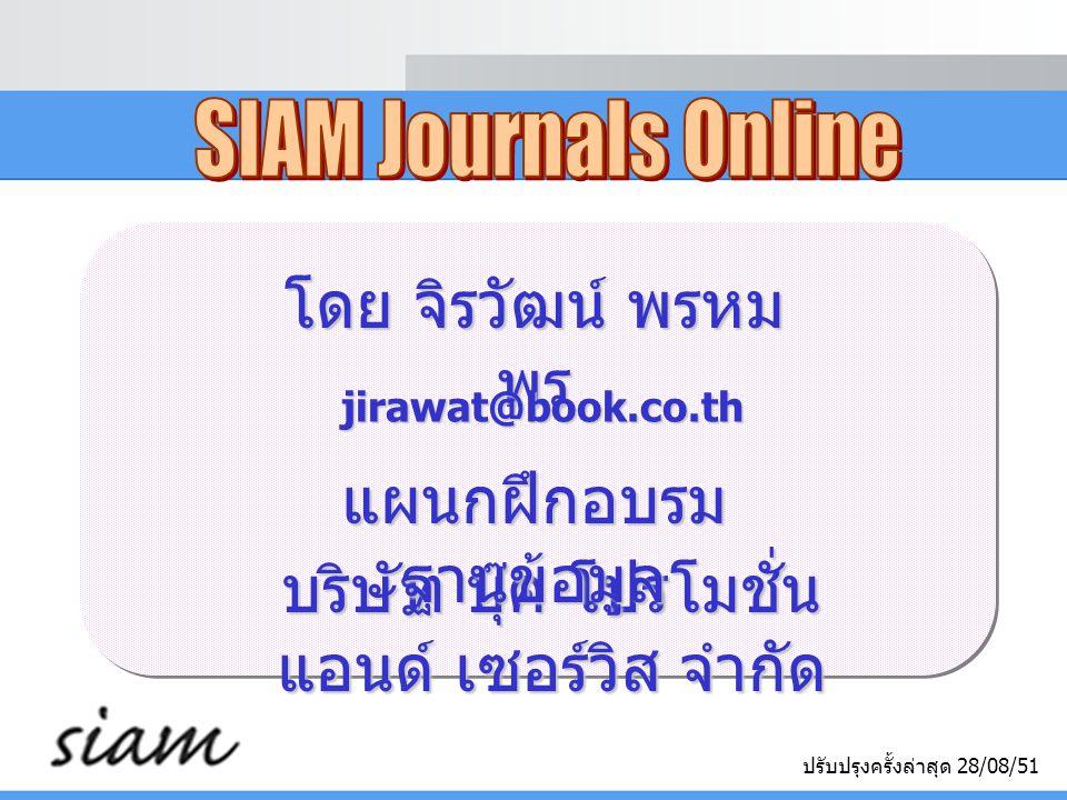 SIAM Journals Online  เป็นวารสารอิเล็กทรอนิกส์จาก SIAM (Society for Industrial and Applied Mathematics) (Society for Industrial and Applied Mathematics)  คลอบคลุมเนื้อหาทางด้าน Applied and Computational Mathematics Mathematics  ข้อมูลประกอบด้วยรายการทางบรรณานุกรม สาระสังเขป และบทความฉบับเต็มในรูปแบบ PDF ตั้งแต่ปี 1997 - ปัจจุบัน และบทความฉบับเต็มในรูปแบบ PDF ตั้งแต่ปี 1997 - ปัจจุบัน