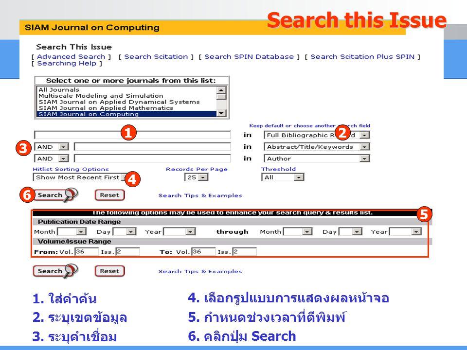 1. ใส่คำค้น 2. ระบุเขตข้อมูล 3. ระบุคำเชื่อม 4. เลือกรูปแบบการแสดงผลหน้าจอ 6. คลิกปุ่ม Search 1 6 2 3 4 Search this Issue 5. กำหนดช่วงเวลาที่ตีพิมพ์ 5