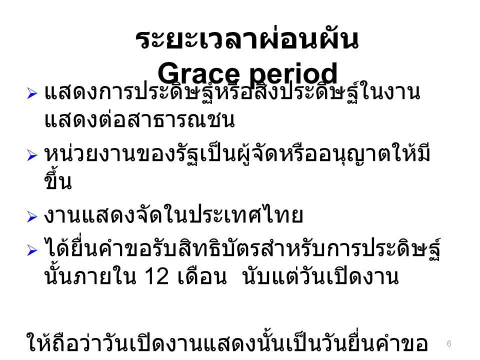 6 ระยะเวลาผ่อนผัน Grace period  แสดงการประดิษฐ์หรือสิ่งประดิษฐ์ในงาน แสดงต่อสาธารณชน  หน่วยงานของรัฐเป็นผู้จัดหรืออนุญาตให้มี ขึ้น  งานแสดงจัดในประเทศไทย  ได้ยื่นคำขอรับสิทธิบัตรสำหรับการประดิษฐ์ นั้นภายใน 12 เดือน นับแต่วันเปิดงาน ให้ถือว่าวันเปิดงานแสดงนั้นเป็นวันยื่นคำขอ