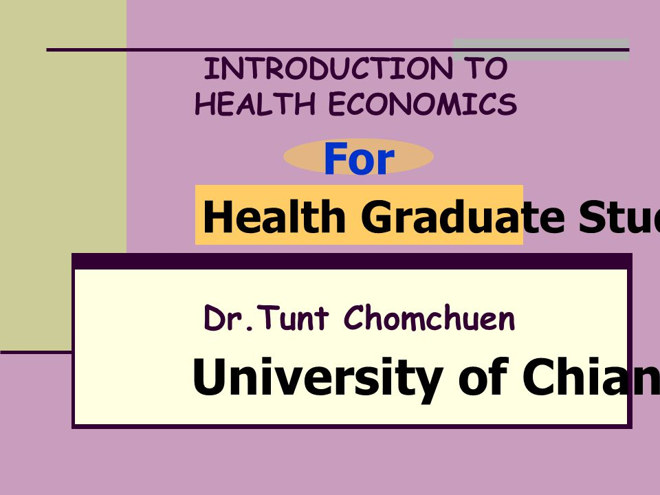 INTRODUCTION TO HEALTH ECONOMICS Dr.Tunt Chomchuen Health Graduate Student For University of Chiangrai