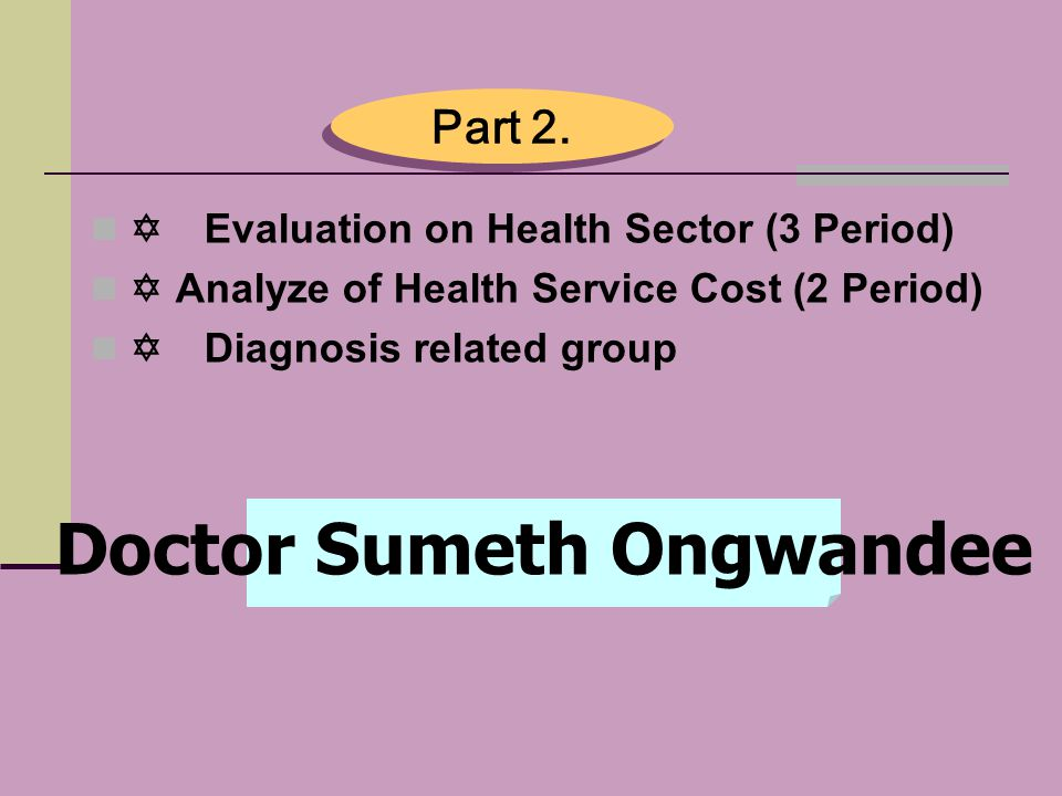   Evaluation on Health Sector (3 Period)   Analyze of Health Service Cost (2 Period)   Diagnosis related group Part 2. Doctor Sumeth Ongwandee