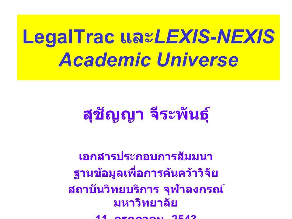 สุชัญญา จีระพันธุ์ เอกสารประกอบการสัมมนา ฐานข้อมูลเพื่อการค้นคว้าวิจัย สถาบันวิทยบริการ จุฬาลงกรณ์ มหาวิทยาลัย 11 กรกฎาคม 2543 LegalTrac และ LEXIS-NEXIS Academic Universe