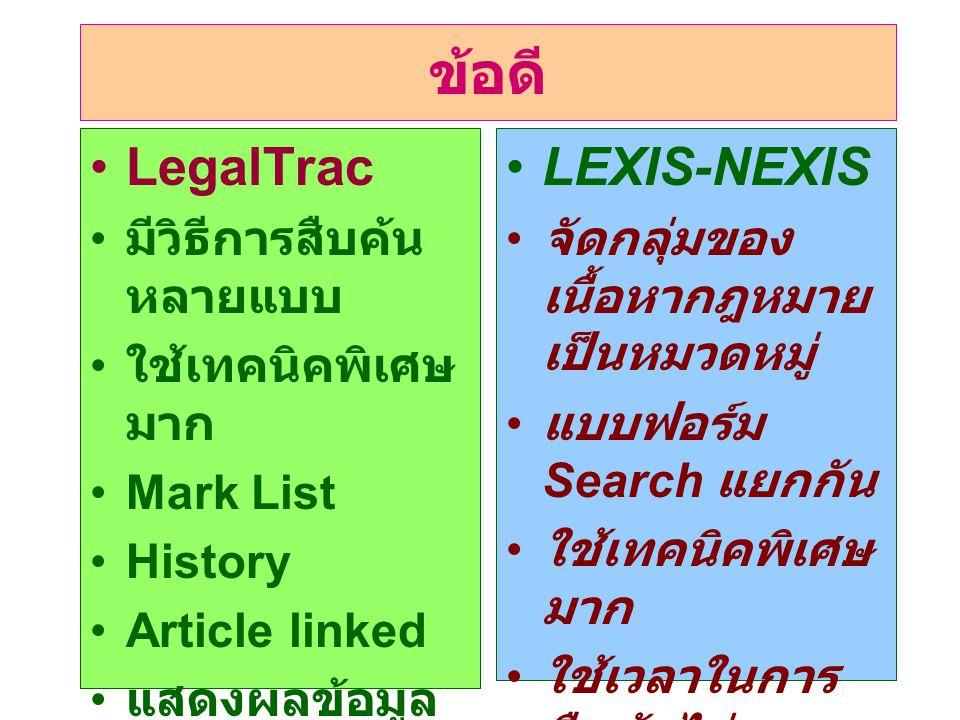 ข้อดี •LegalTrac • มีวิธีการสืบค้น หลายแบบ • ใช้เทคนิคพิเศษ มาก •Mark List •History •Article linked • แสดงผลข้อมูล ได้หลากหลาย •LEXIS-NEXIS • จัดกลุ่มของ เนื้อหากฎหมาย เป็นหมวดหมู่ • แบบฟอร์ม Search แยกกัน • ใช้เทคนิคพิเศษ มาก • ใช้เวลาในการ สืบค้นไม่มาก