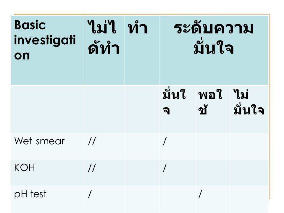 Basic investigati on ไม่ไ ด้ทำ ทำระดับความ มั่นใจ มั่นใ จ พอใ ช้ ไม่ มั่นใจ Wet smear/// KOH/// pH test//