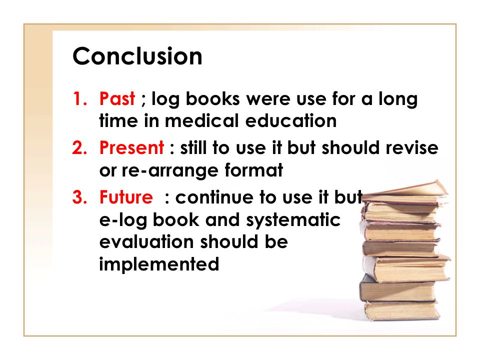 Conclusion 1.Past ; log books were use for a long time in medical education 2.Present : still to use it but should revise or re-arrange format 3.Futur