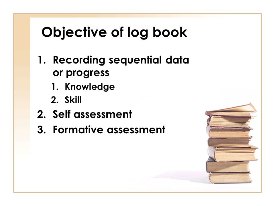 Objective of log book 1.Recording sequential data or progress 1.Knowledge 2.Skill 2.Self assessment 3.Formative assessment