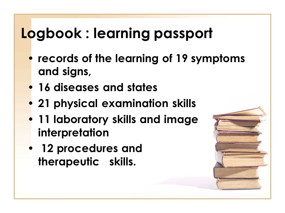 Logbook : learning passport • records of the learning of 19 symptoms and signs, • 16 diseases and states • 21 physical examination skills • 11 laborat