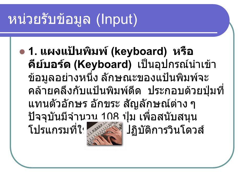 หน่วยรับข้อมูล (Input)  1. แผงแป้นพิมพ์ (keyboard) หรือ คีย์บอร์ด (Keyboard) เป็นอุปกรณ์นำเข้า ข้อมูลอย่างหนึ่ง ลักษณะของแป้นพิมพ์จะ คล้ายคลึงกับแป้น