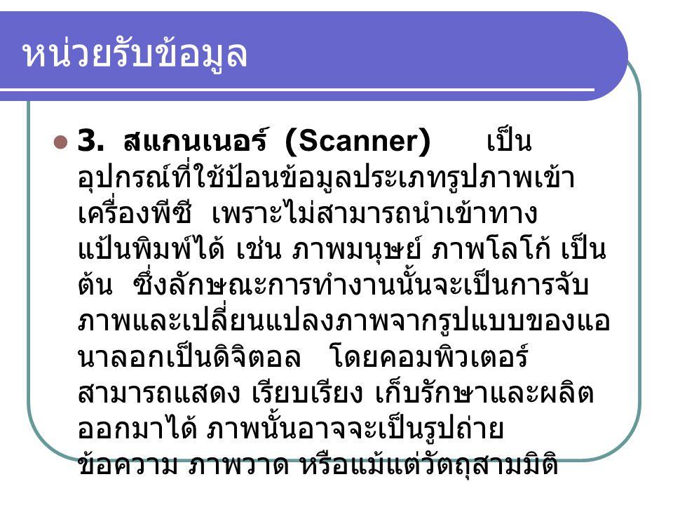 หน่วยรับข้อมูล  3. สแกนเนอร์ (Scanner) เป็น อุปกรณ์ที่ใช้ป้อนข้อมูลประเภทรูปภาพเข้า เครื่องพีซี เพราะไม่สามารถนำเข้าทาง แป้นพิมพ์ได้ เช่น ภาพมนุษย์ ภ