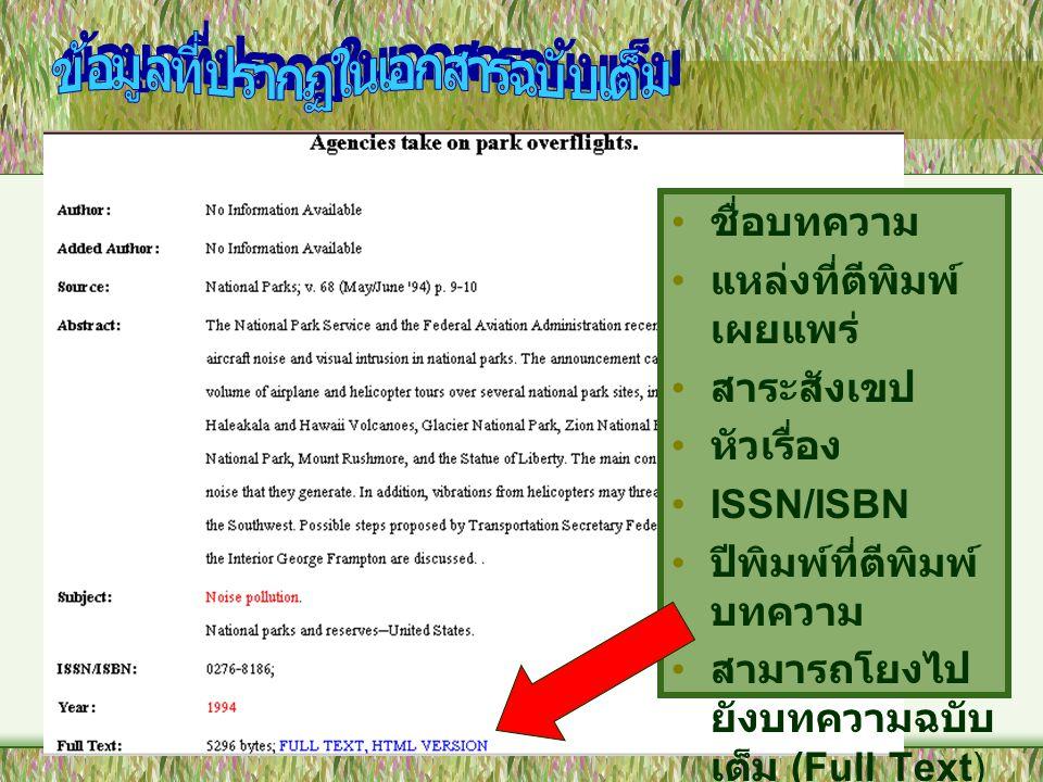 • ชื่อบทความ • แหล่งที่ตีพิมพ์ เผยแพร่ • สาระสังเขป • หัวเรื่อง •ISSN/ISBN • ปีพิมพ์ที่ตีพิมพ์ บทความ • สามารถโยงไป ยังบทความฉบับ เต็ม (Full Text)