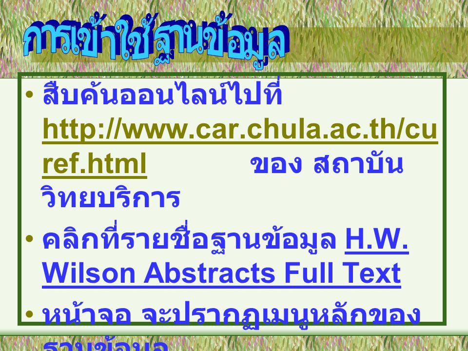 • สืบค้นออนไลน์ไปที่ http://www.car.chula.ac.th/cu ref.html ของ สถาบัน วิทยบริการ http://www.car.chula.ac.th/cu ref.html • คลิกที่รายชื่อฐานข้อมูล H.W