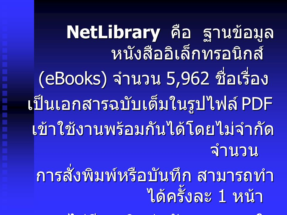 NetLibrary คือ ฐานข้อมูล หนังสืออิเล็กทรอนิกส์ (eBooks) จำนวน 5,962 ชื่อเรื่อง เป็นเอกสารฉบับเต็มในรูปไฟล์ PDF เข้าใช้งานพร้อมกันได้โดยไม่จำกัด จำนวน การสั่งพิมพ์หรือบันทึก สามารถทำ ได้ครั้งละ 1 หน้า หากไม่มีการติดต่อกับระบบภายใน 15 นาที ระบบจะ Logout โดยอัตโนมัติ