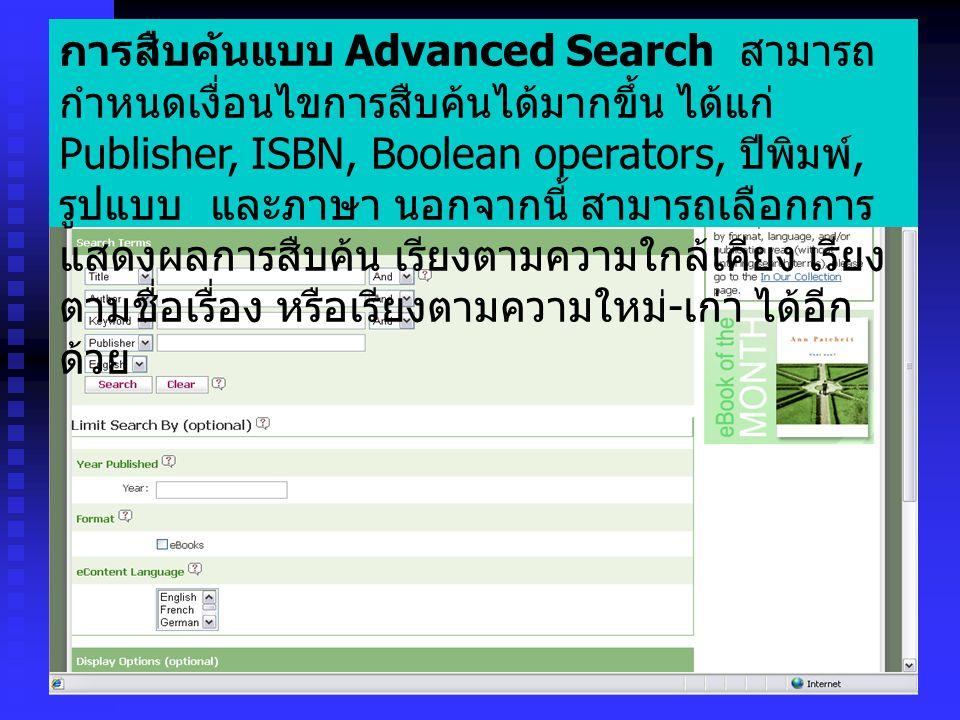 การสืบค้นแบบ Advanced Search สามารถ กำหนดเงื่อนไขการสืบค้นได้มากขึ้น ได้แก่ Publisher, ISBN, Boolean operators, ปีพิมพ์, รูปแบบ และภาษา นอกจากนี้ สามารถเลือกการ แสดงผลการสืบค้น เรียงตามความใกล้เคียง เรียง ตามชื่อเรื่อง หรือเรียงตามความใหม่ - เก่า ได้อีก ด้วย