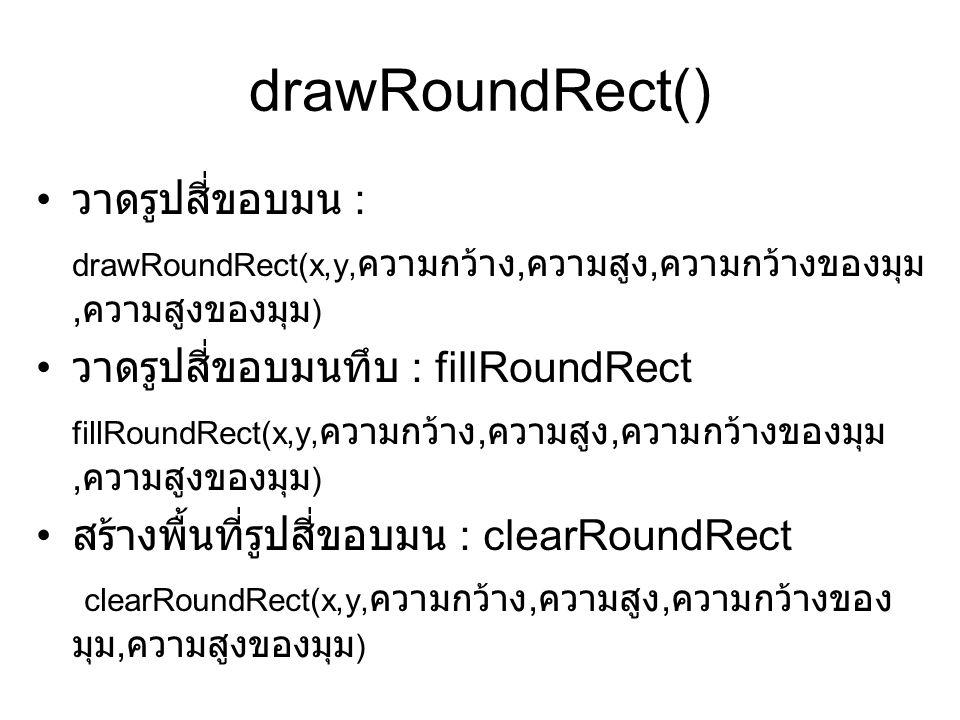 drawRoundRect() • วาดรูปสี่ขอบมน : drawRoundRect(x,y, ความกว้าง, ความสูง, ความกว้างของมุม, ความสูงของมุม ) • วาดรูปสี่ขอบมนทึบ : fillRoundRect fillRoundRect(x,y, ความกว้าง, ความสูง, ความกว้างของมุม, ความสูงของมุม ) • สร้างพื้นที่รูปสี่ขอบมน : clearRoundRect clearRoundRect(x,y, ความกว้าง, ความสูง, ความกว้างของ มุม, ความสูงของมุม )