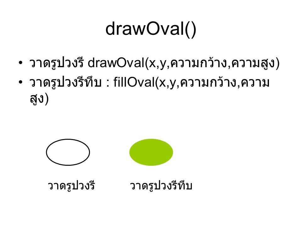 drawOval() • วาดรูปวงรี drawOval(x,y, ความกว้าง, ความสูง ) • วาดรูปวงรีทึบ : fillOval(x,y, ความกว้าง, ความ สูง ) วาดรูปวงรีวาดรูปวงรีทึบ