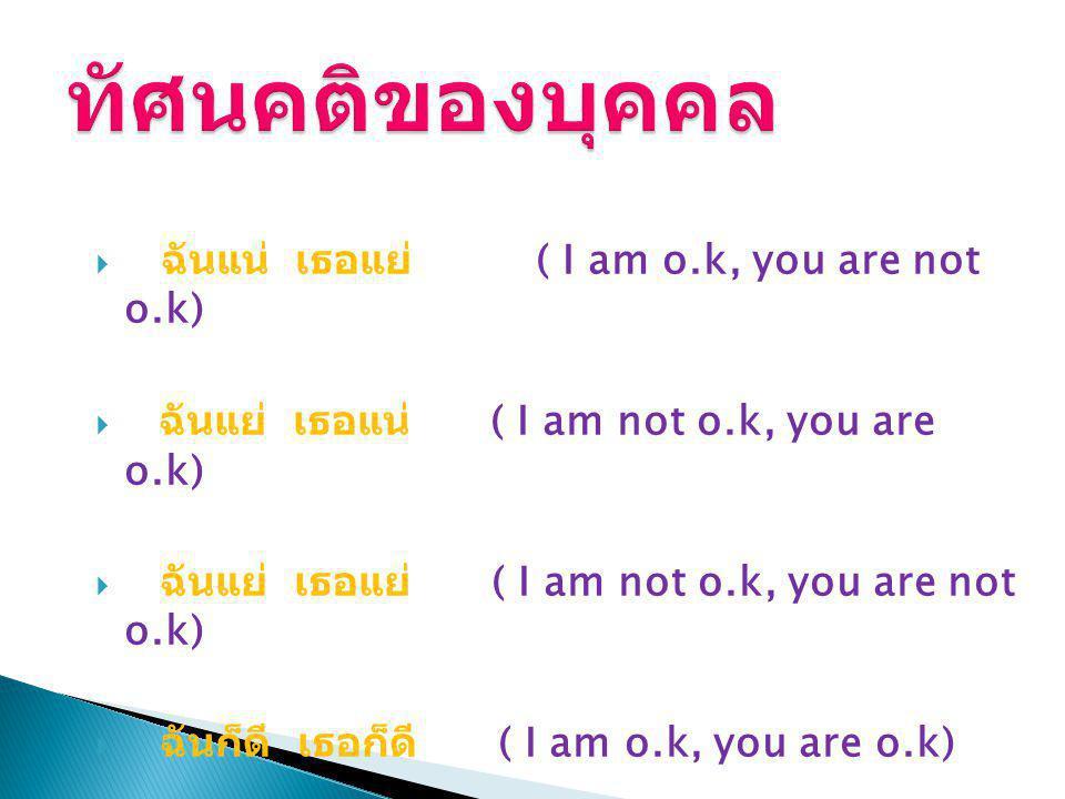  ฉันแน่ เธอแย่ ( I am o.k, you are not o.k)  ฉันแย่ เธอแน่ ( I am not o.k, you are o.k)  ฉันแย่ เธอแย่ ( I am not o.k, you are not o.k)  ฉันก็ดี เธอก็ดี ( I am o.k, you are o.k)