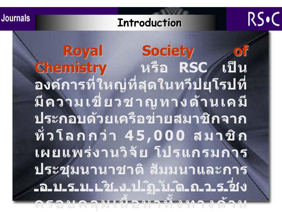 Royal Society of Chemistry Royal Society of Chemistry หรือ RSC เป็น องค์การที่ใหญ่ที่สุดในทวีปยุโรปที่ มีความเชี่ยวชาญทางด้านเคมี ประกอบด้วยเครือข่ายสมาชิกจาก ทั่วโลกกว่า 45,000 สมาชิก เผยแพร่งานวิจัย โปรแกรมการ ประชุมนานาชาติ สัมมนาและการ อบรมเชิงปฏิบัติการซึ่ง ครอบคลุมเนื้อหาทั้งทางด้าน วิชาการและอุตสาหกรรม ฐานข้อมูล RSC Journals ให้ ข้อมูลย้อนหลังตั้งแต่ปี 1999 จาก วารสาร 23 รายชื่อ Introduction Introduction