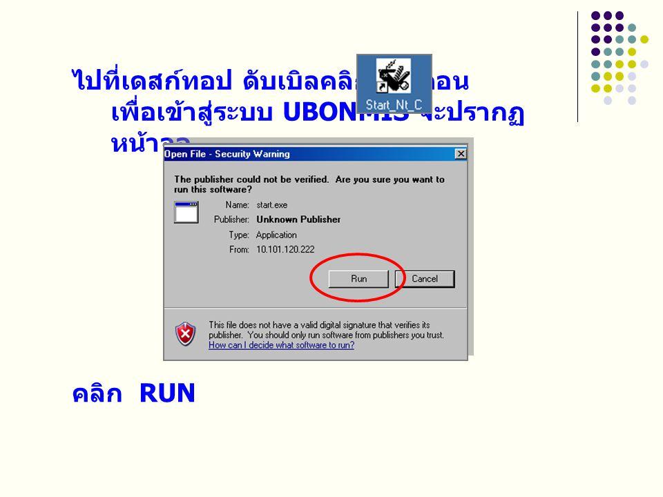 ไปที่เดสก์ทอป ดับเบิลคลิกที่ไอคอน เพื่อเข้าสู่ระบบ UBONMIS จะปรากฏ หน้าจอ คลิก RUN