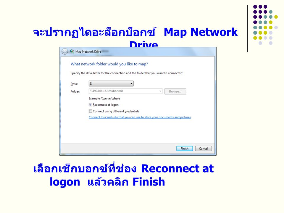 จะปรากฏไดอะล็อกบ็อกซ์ Map Network Drive เลือกเช็กบอกซ์ที่ช่อง Reconnect at logon แล้วคลิก Finish