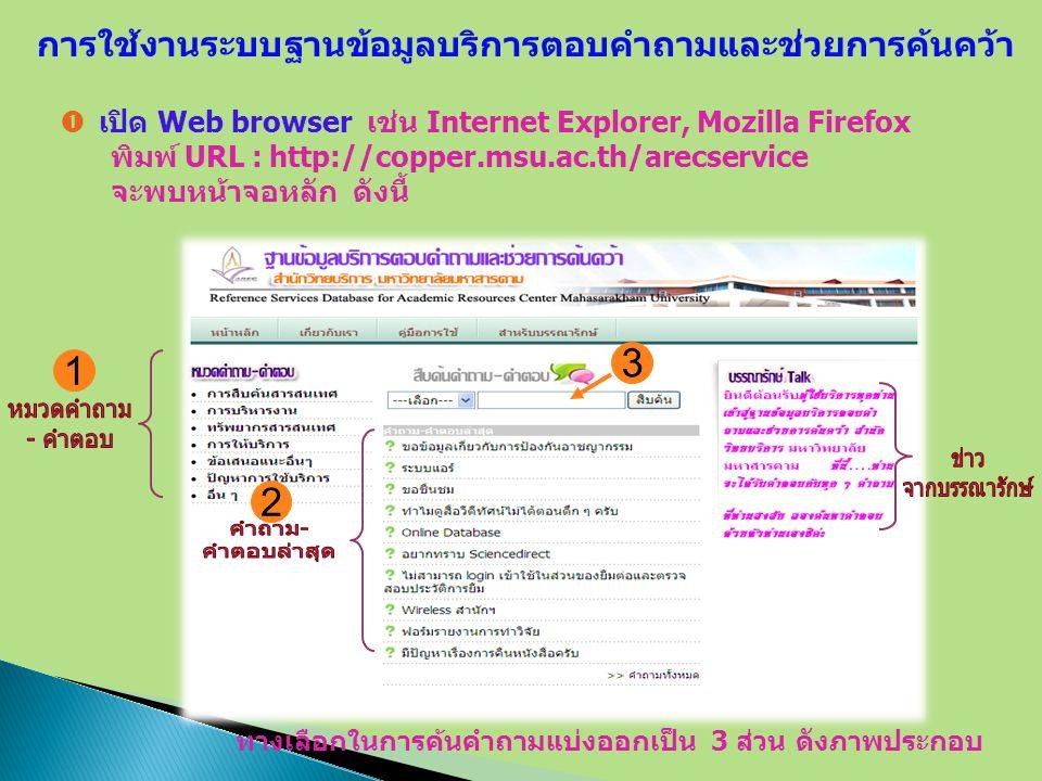  เปิด Web browser เช่น Internet Explorer, Mozilla Firefox พิมพ์ URL : http://copper.msu.ac.th/arecservice จะพบหน้าจอหลัก ดังนี้ การใช้งานระบบฐานข้อมูลบริการตอบคำถามและช่วยการค้นคว้า ทางเลือกในการค้นคำถามแบ่งออกเป็น 3 ส่วน ดังภาพประกอบ 1 2 3