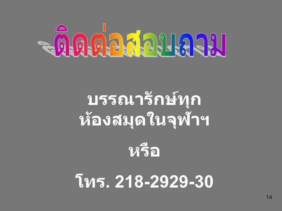 14 บรรณารักษ์ทุก ห้องสมุดในจุฬาฯ หรือ โทร. 218-2929-30