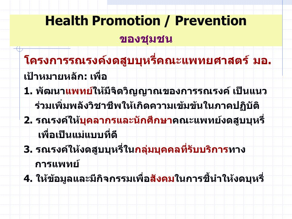 นักศึกษา-พชท/พจบ การเรียนการสอน ขึ้นอยู่กับบรรยากาศในโรงพยาบาล - Health Promotion Hospital เป็นการสาธิต ทำให้ง่ายขึ้น - Role model นศพ ได้เห็น ได้เรียนรู้ - ต่อยอดในสิ่งที่ทำอยู่ เริ่มทำในสิ่งที่ทำได้ Health Promotion / Prevention การจัดหลักสูตร/สอดแทรกในการเรียนการสอน